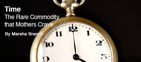 Time � The Rare Commodity That Mothers Crave